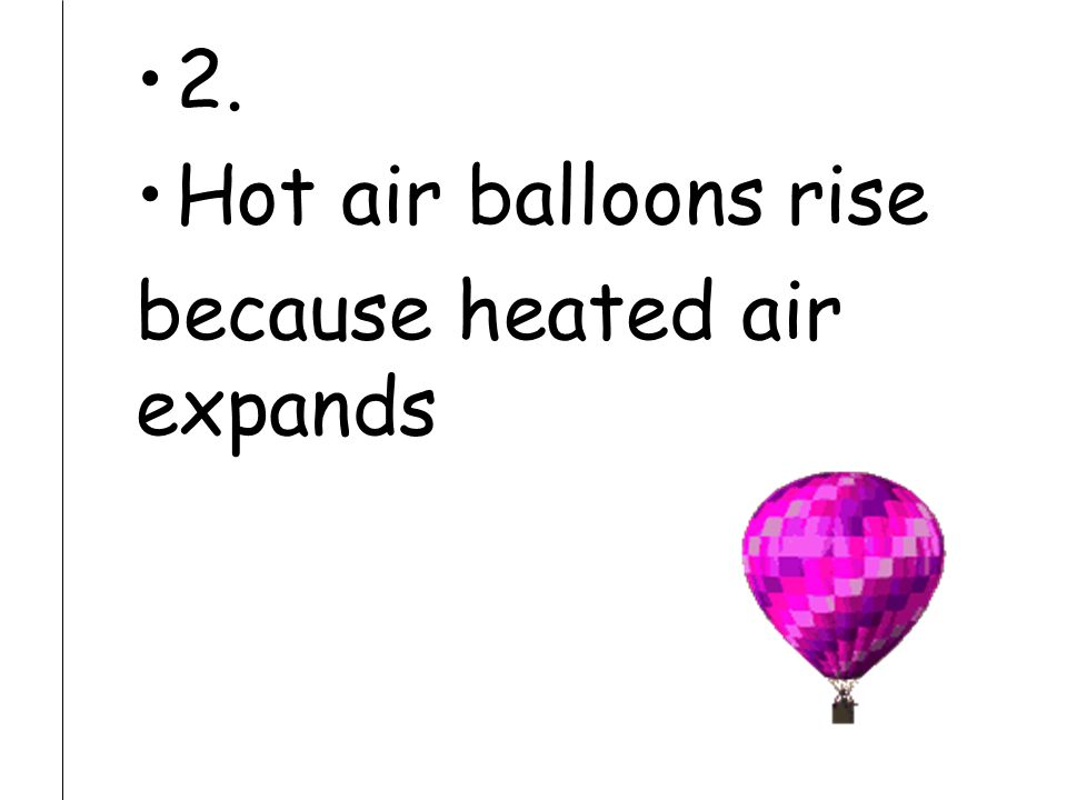 2. Hot air balloons rise because heated air expands