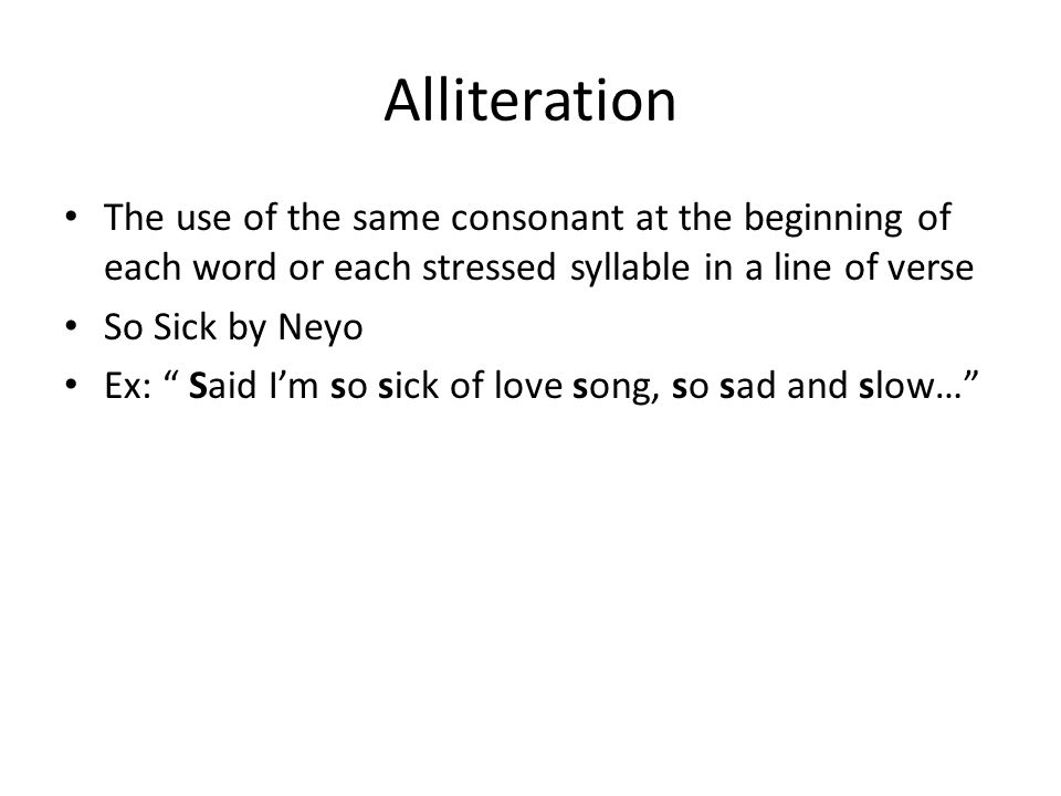 Alliteration The use of the same consonant at the beginning of each word or each stressed syllable in a line of verse.