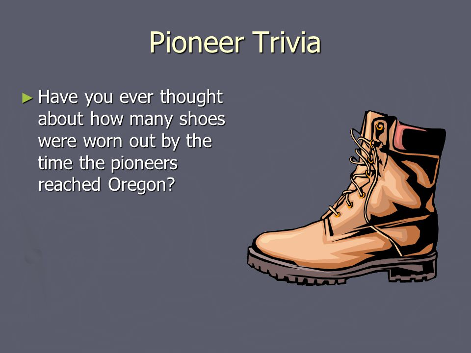 Pioneer Trivia Have you ever thought about how many shoes were worn out by the time the pioneers reached Oregon