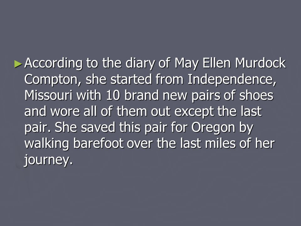 According to the diary of May Ellen Murdock Compton, she started from Independence, Missouri with 10 brand new pairs of shoes and wore all of them out except the last pair.