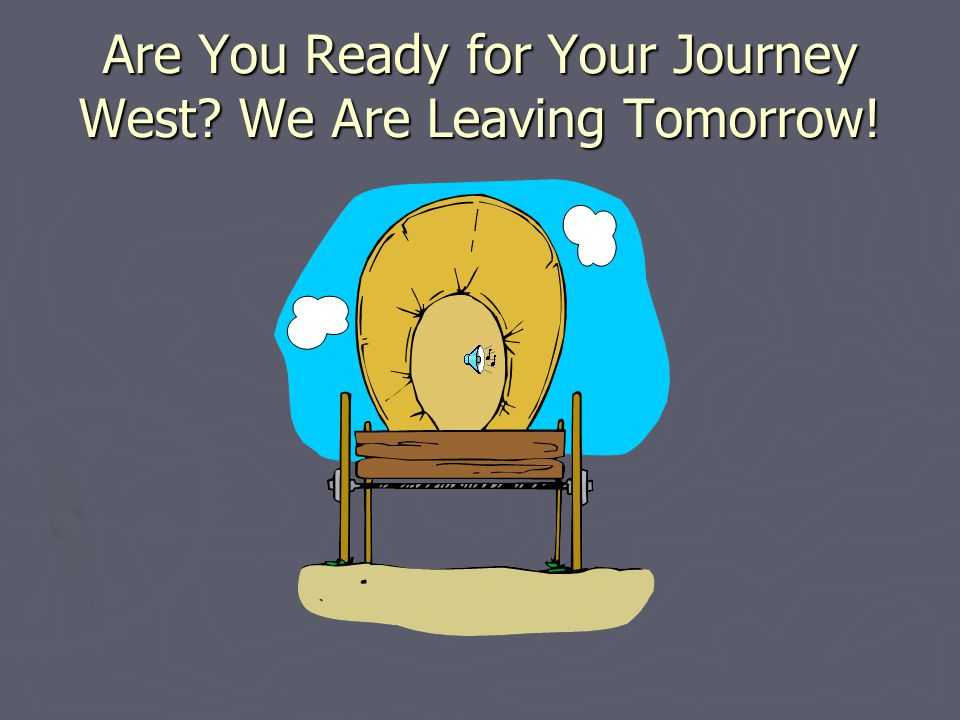 Are You Ready for Your Journey West We Are Leaving Tomorrow!