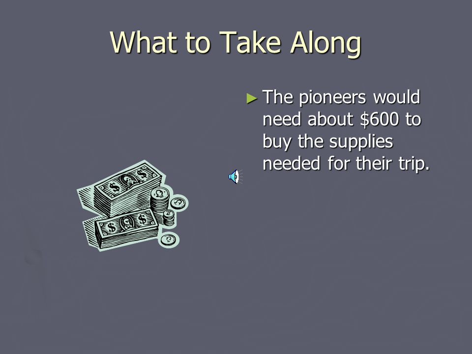 What to Take Along The pioneers would need about $600 to buy the supplies needed for their trip.