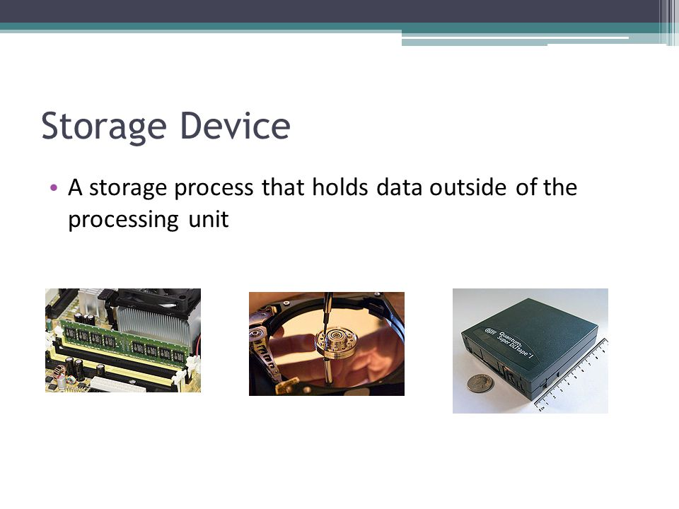 Storage Device A storage process that holds data outside of the processing unit