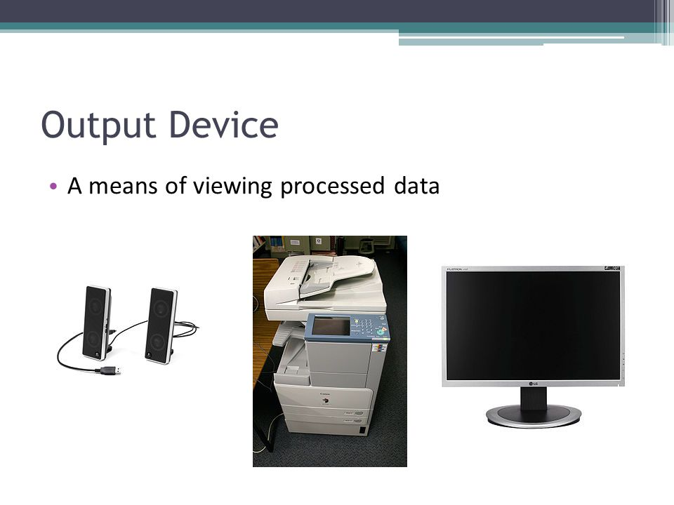 Output Device A means of viewing processed data