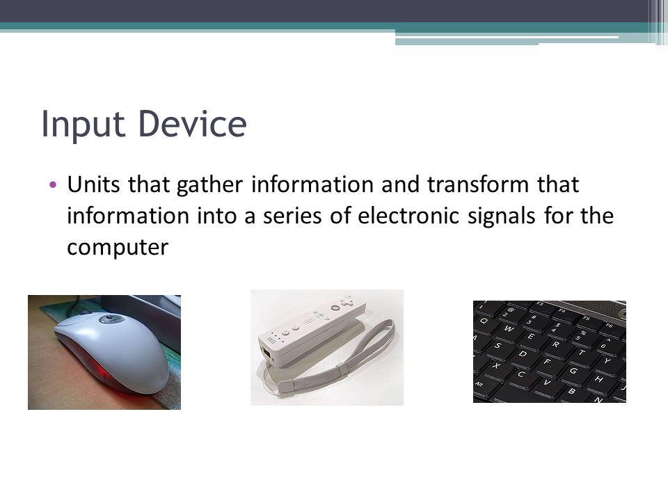 Input Device Units that gather information and transform that information into a series of electronic signals for the computer.
