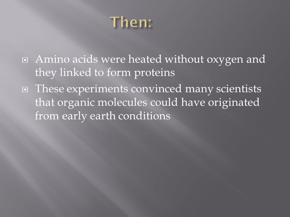 Then: Amino acids were heated without oxygen and they linked to form proteins.