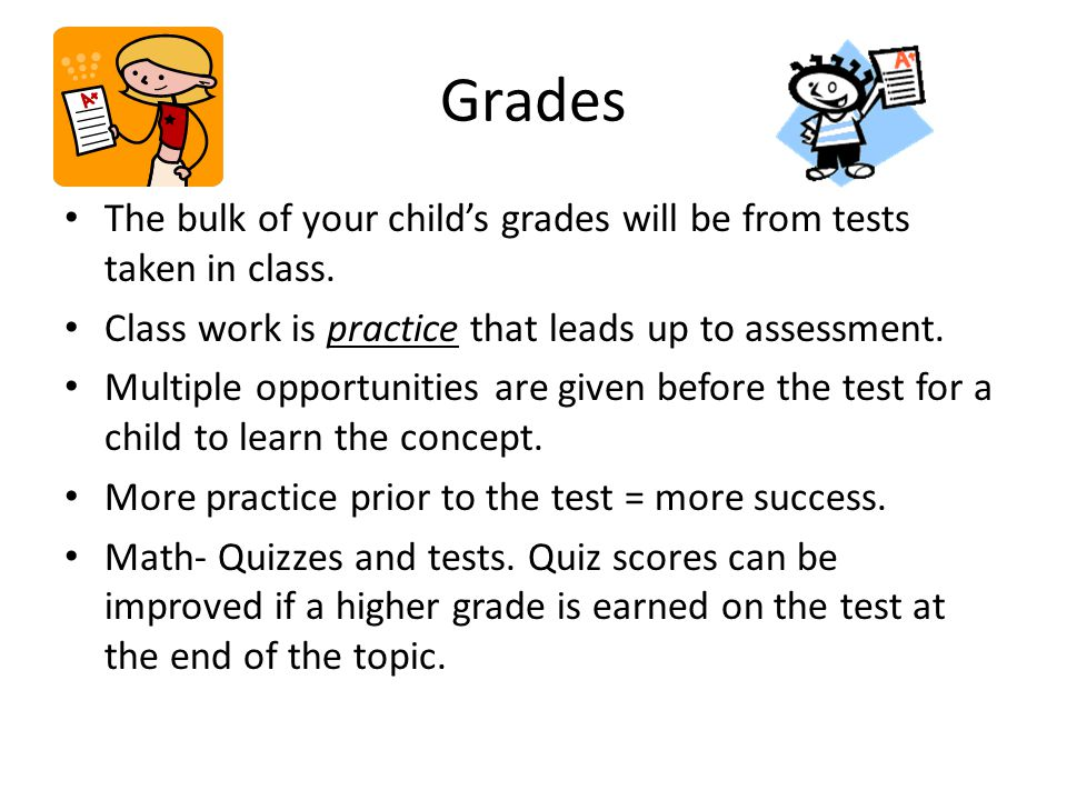 Grades The bulk of your child's grades will be from tests taken in class. Class work is practice that leads up to assessment.