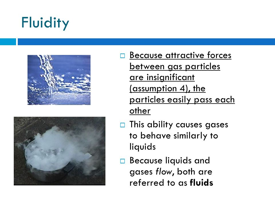 Fluidity Because attractive forces between gas particles are insignificant (assumption 4), the particles easily pass each other.