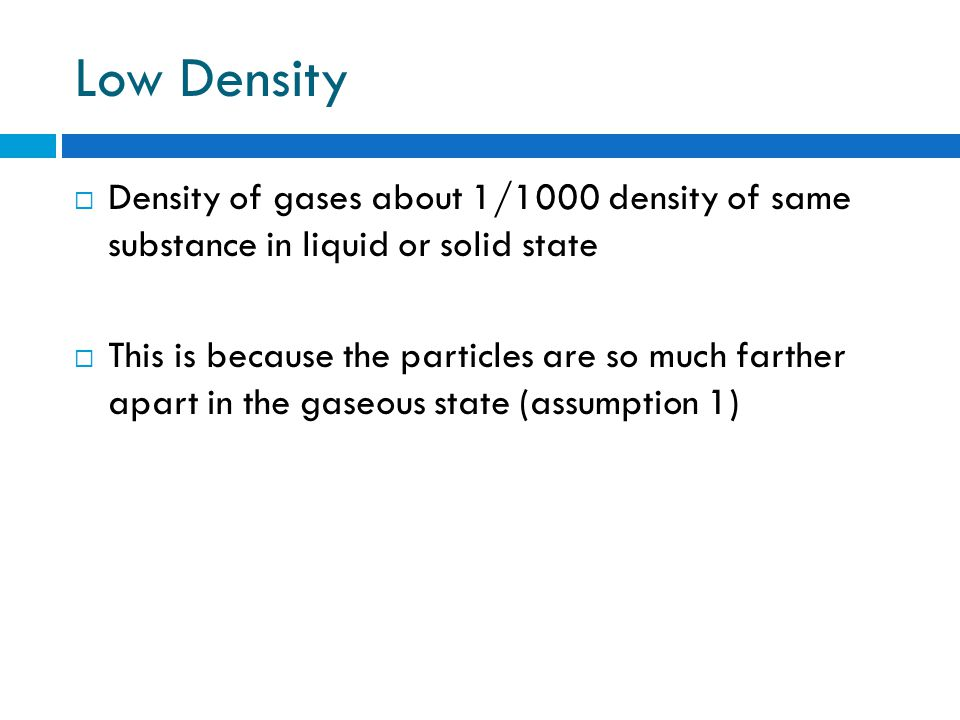 Low Density Density of gases about 1/1000 density of same substance in liquid or solid state.