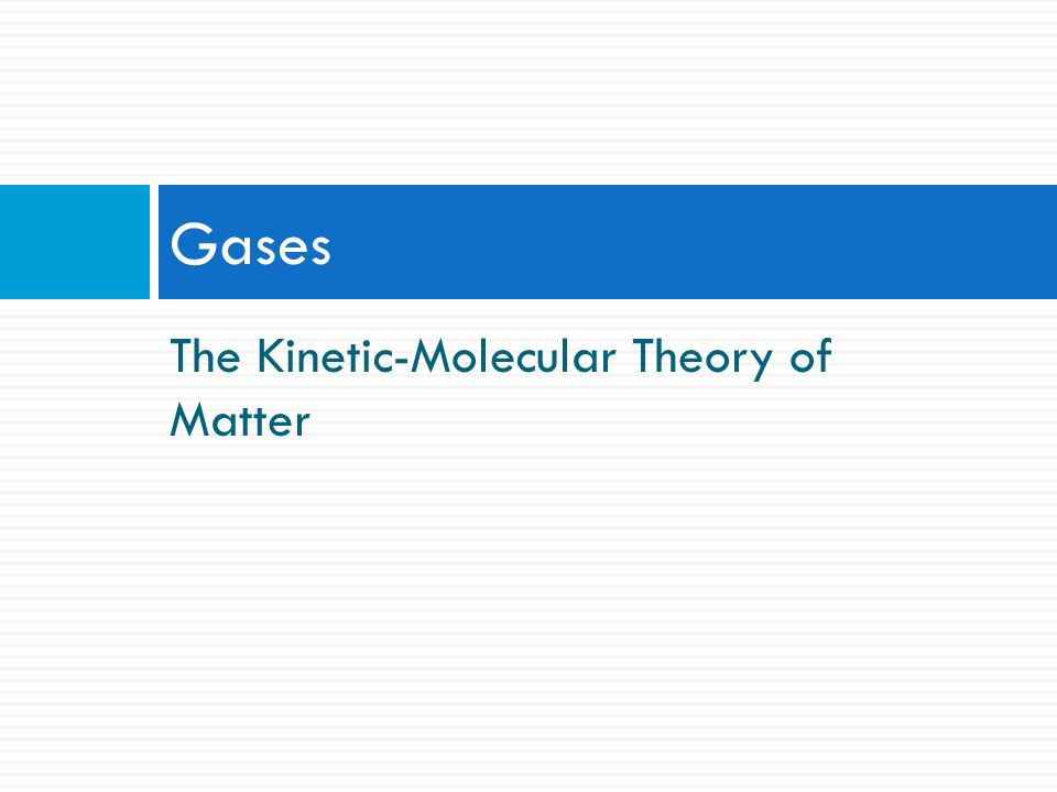 Gases The Kinetic-Molecular Theory of Matter