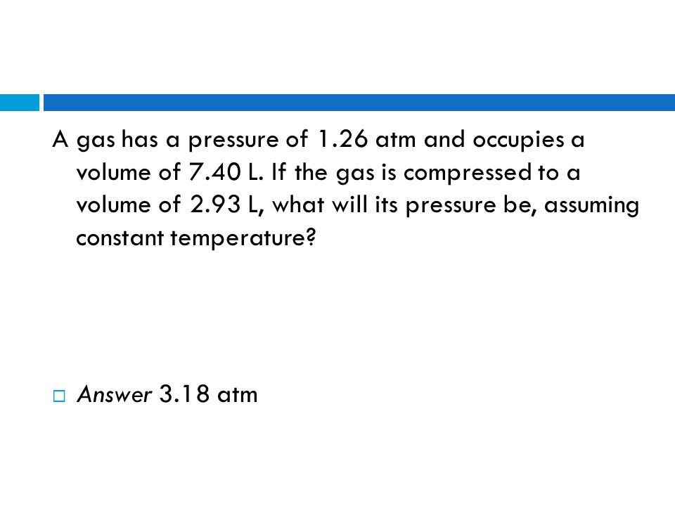A gas has a pressure of 1. 26 atm and occupies a volume of 7. 40 L