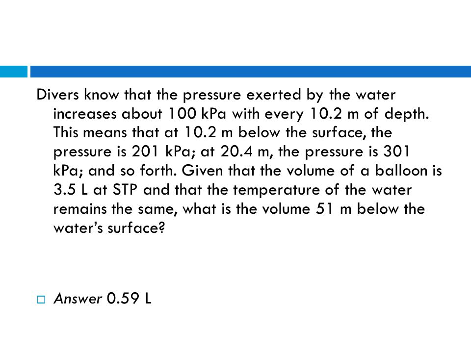 Divers know that the pressure exerted by the water increases about 100 kPa with every 10.2 m of depth. This means that at 10.2 m below the surface, the pressure is 201 kPa; at 20.4 m, the pressure is 301 kPa; and so forth. Given that the volume of a balloon is 3.5 L at STP and that the temperature of the water remains the same, what is the volume 51 m below the water's surface