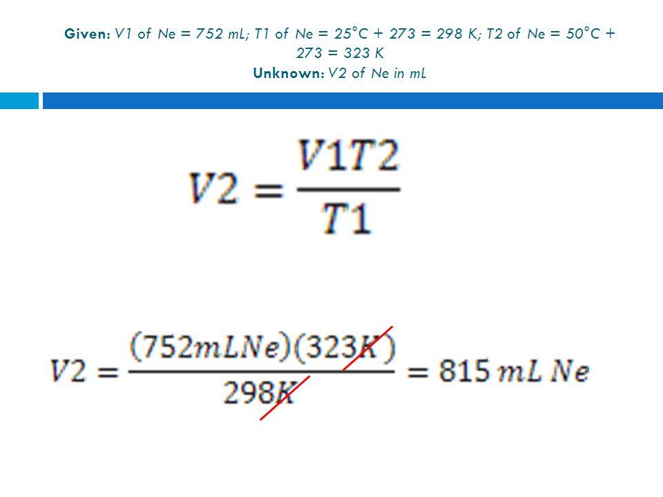 Given: V1 of Ne = 752 mL; T1 of Ne = 25°C + 273 = 298 K; T2 of Ne = 50°C + 273 = 323 K Unknown: V2 of Ne in mL