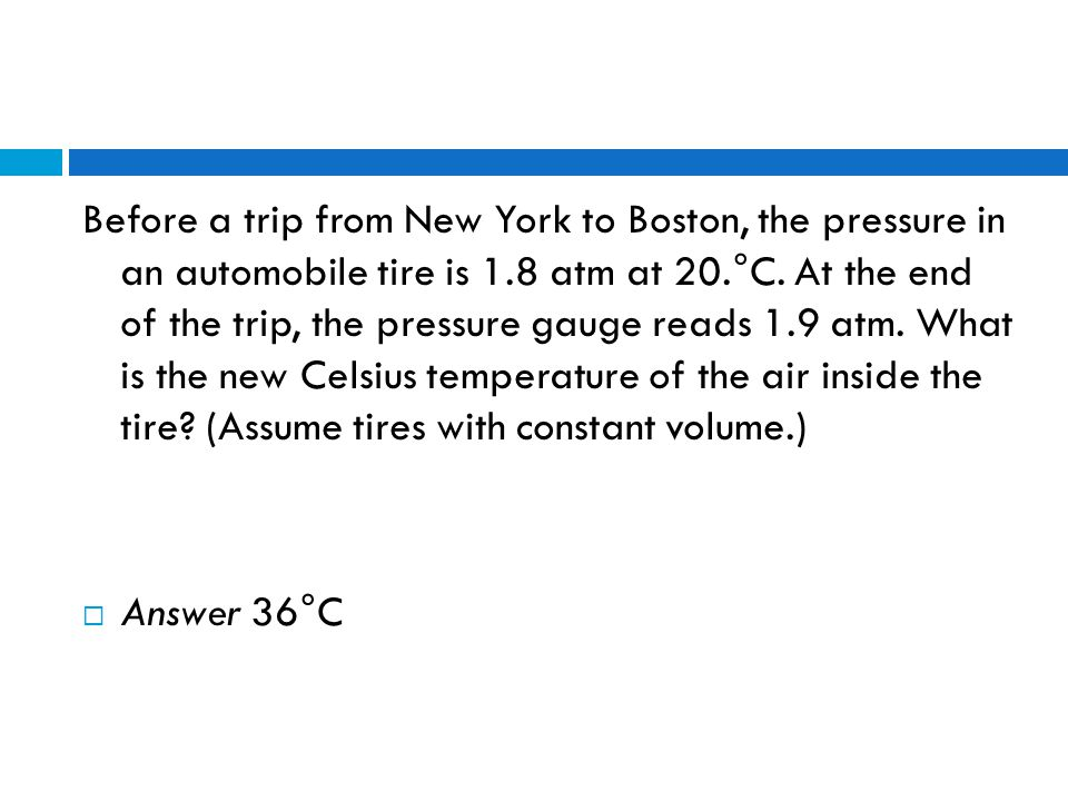 Before a trip from New York to Boston, the pressure in an automobile tire is 1.8 atm at 20.°C. At the end of the trip, the pressure gauge reads 1.9 atm. What is the new Celsius temperature of the air inside the tire (Assume tires with constant volume.)
