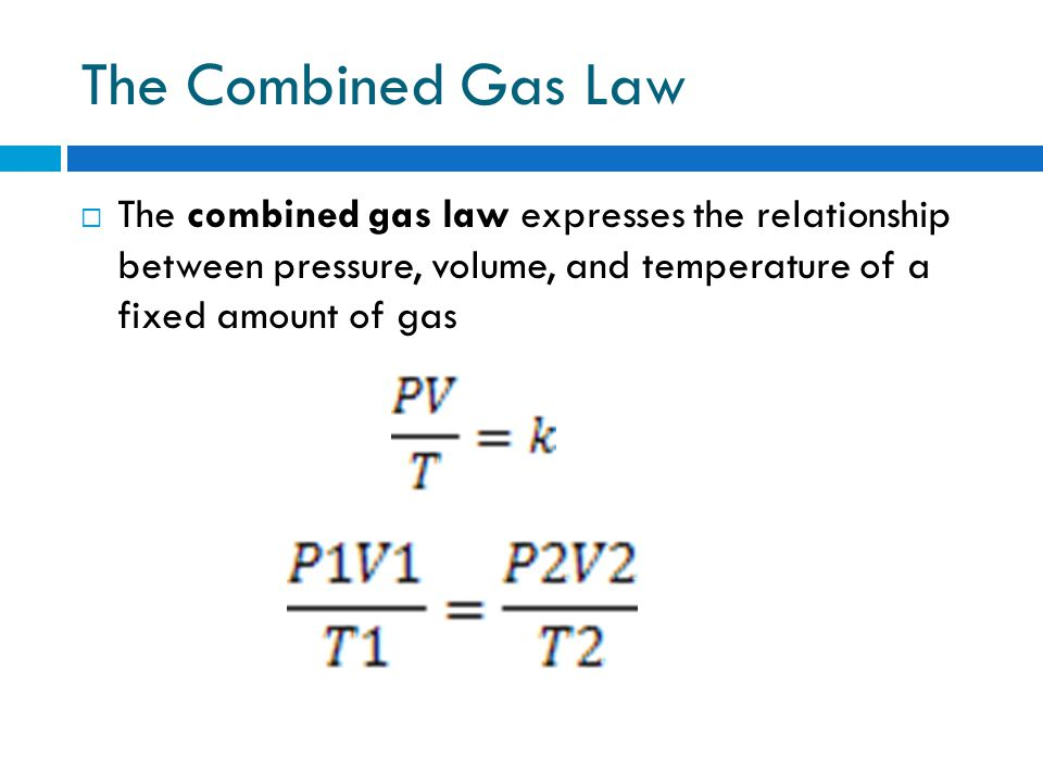 The Combined Gas Law The combined gas law expresses the relationship between pressure, volume, and temperature of a fixed amount of gas.