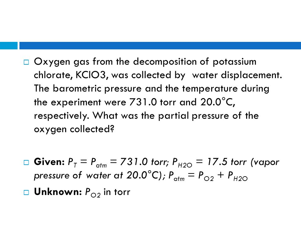 Oxygen gas from the decomposition of potassium chlorate, KClO3, was collected by water displacement. The barometric pressure and the temperature during the experiment were 731.0 torr and 20.0°C, respectively. What was the partial pressure of the oxygen collected