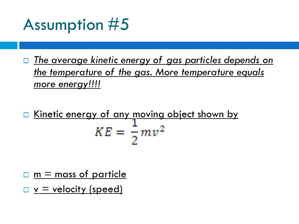 Assumption #5 The average kinetic energy of gas particles depends on the temperature of the gas. More temperature equals more energy!!!!