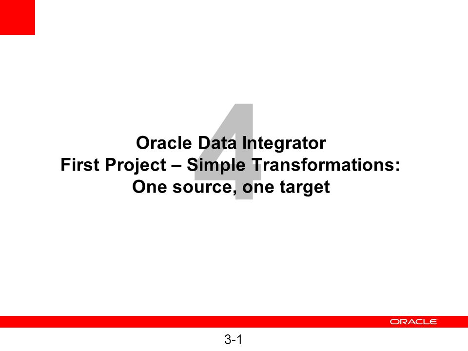 4 Oracle Data Integrator First Project – Simple Transformations: One source, one target 3-1