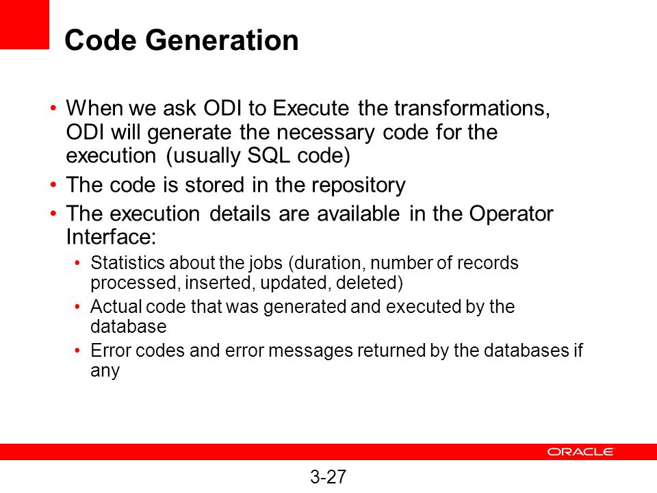 Code Generation When we ask ODI to Execute the transformations, ODI will generate the necessary code for the execution (usually SQL code)