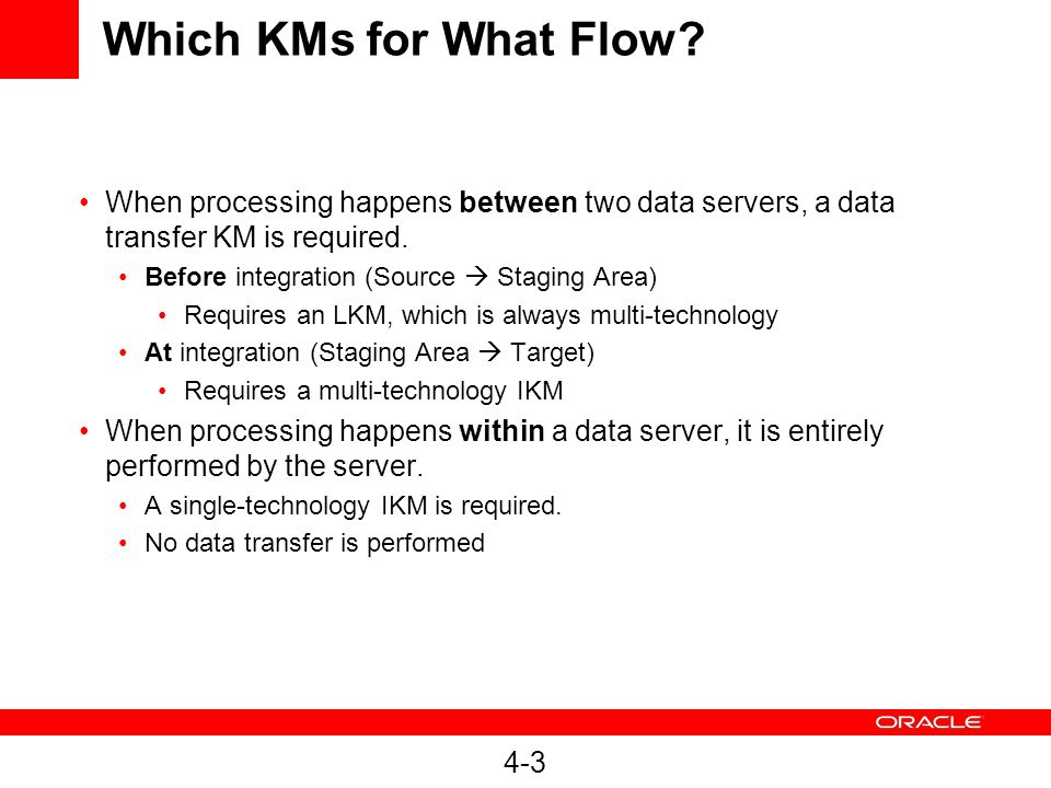 Which KMs for What Flow When processing happens between two data servers, a data transfer KM is required.