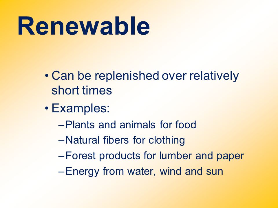 Renewable Can be replenished over relatively short times Examples: