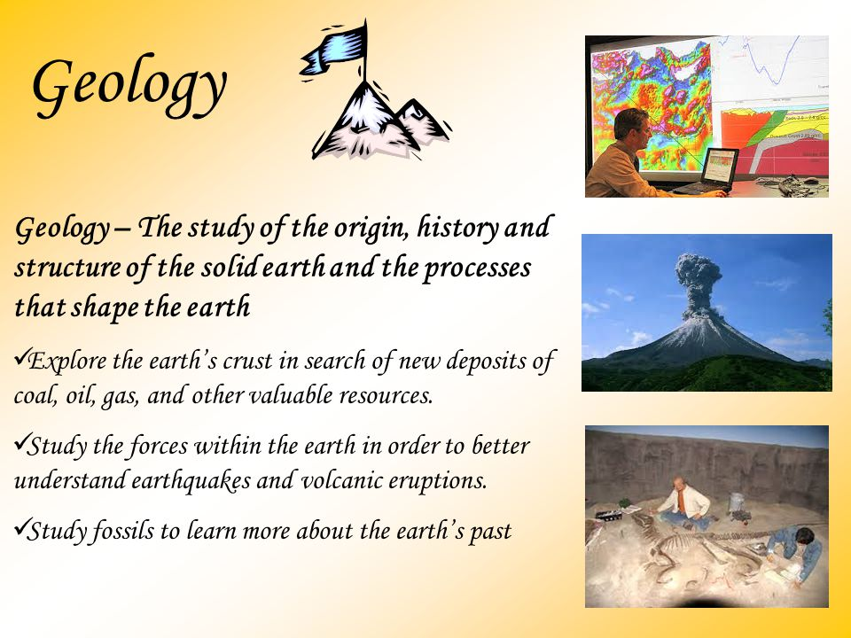 Geology Geology – The study of the origin, history and structure of the solid earth and the processes that shape the earth.