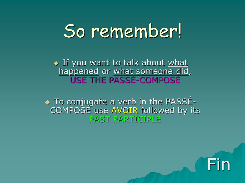 So remember! If you want to talk about what happened or what someone did, USE THE PASSÉ-COMPOSÉ.