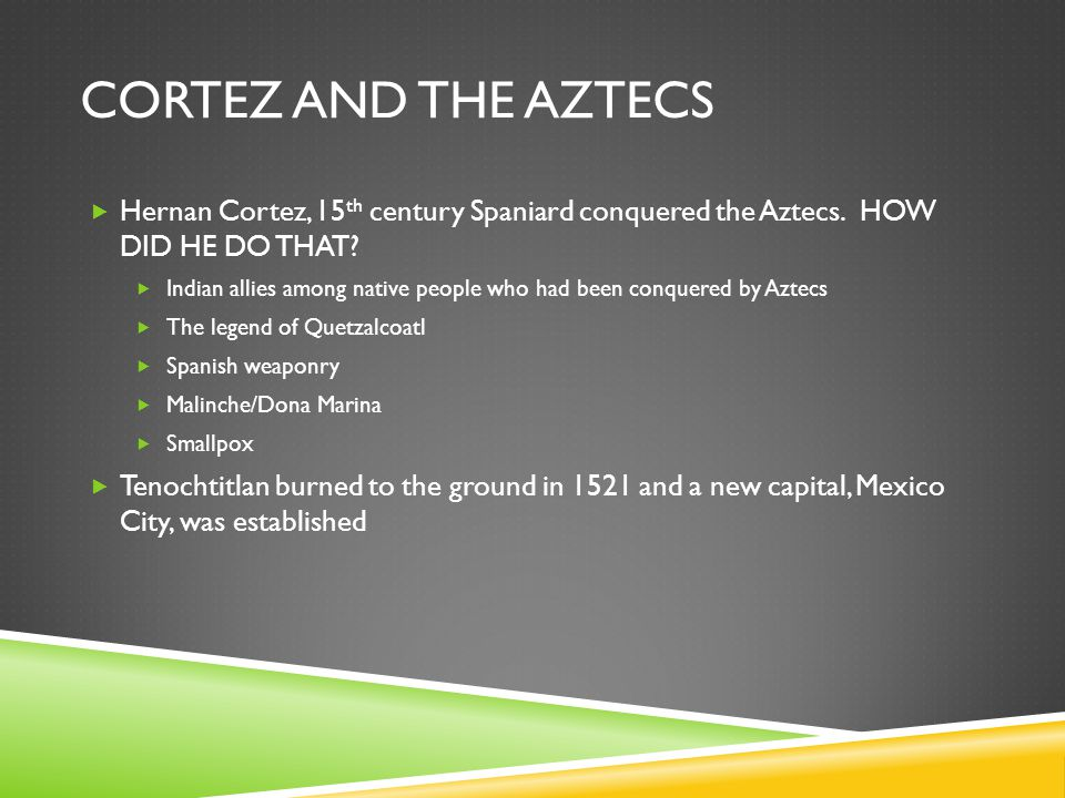 Cortez and the Aztecs Hernan Cortez, 15th century Spaniard conquered the Aztecs. HOW DID HE DO THAT