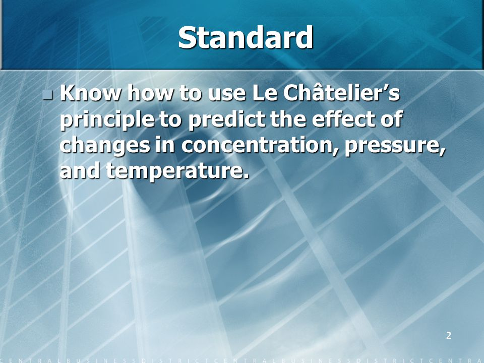 Standard Know how to use Le Châtelier's principle to predict the effect of changes in concentration, pressure, and temperature.