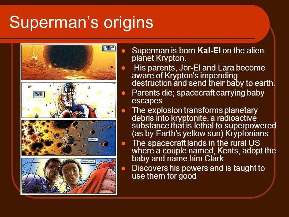Superman's origins Superman is born Kal-El on the alien planet Krypton.
