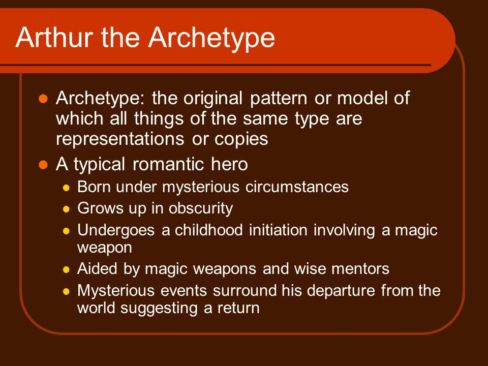 Arthur the Archetype Archetype: the original pattern or model of which all things of the same type are representations or copies.