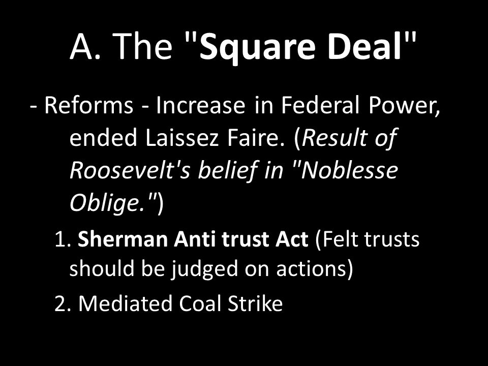 A. The Square Deal - Reforms - Increase in Federal Power, ended Laissez Faire. (Result of Roosevelt s belief in Noblesse Oblige. )