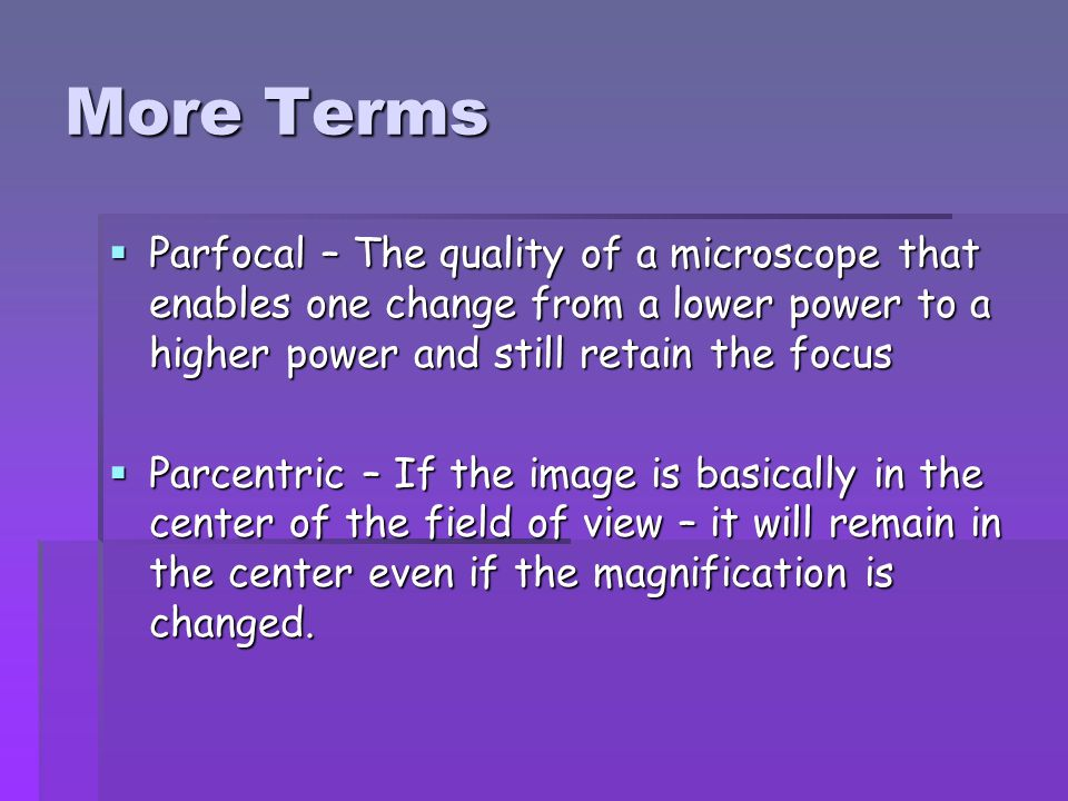 More Terms Parfocal – The quality of a microscope that enables one change from a lower power to a higher power and still retain the focus.