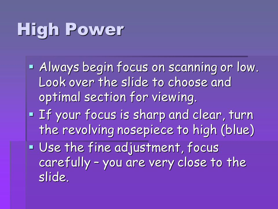 High Power Always begin focus on scanning or low. Look over the slide to choose and optimal section for viewing.