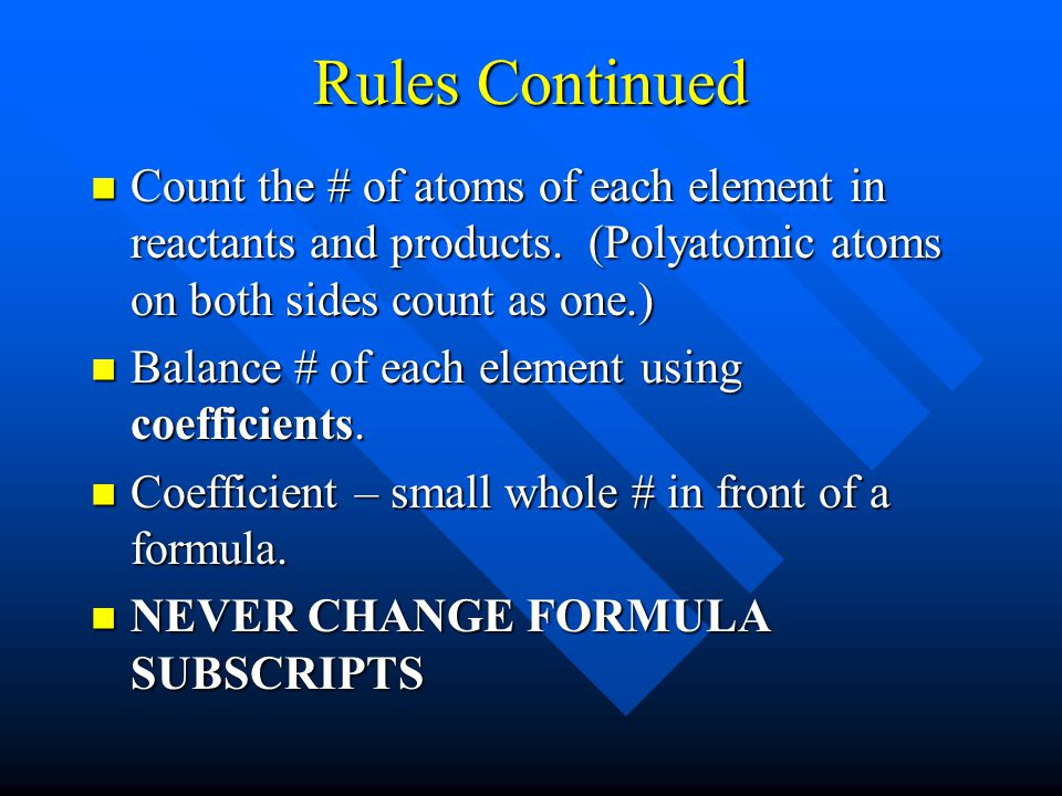 Rules Continued Count the # of atoms of each element in reactants and products. (Polyatomic atoms on both sides count as one.)