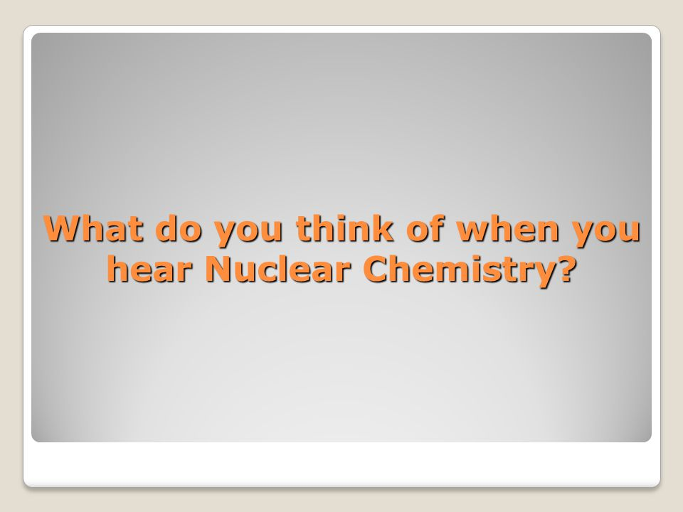 What do you think of when you hear Nuclear Chemistry