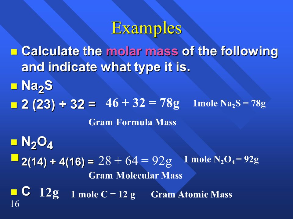Examples Calculate the molar mass of the following and indicate what type it is. Na2S. 2 (23) + 32 =