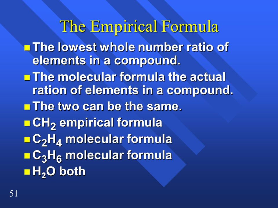 The Empirical Formula The lowest whole number ratio of elements in a compound. The molecular formula the actual ration of elements in a compound.