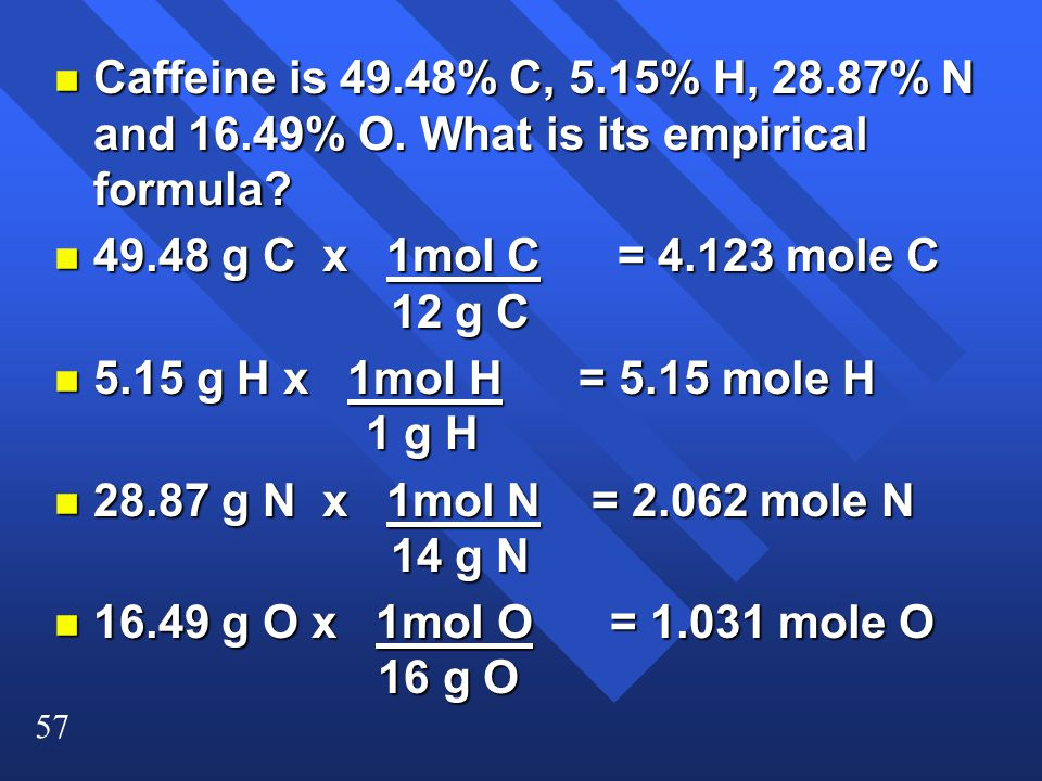 Caffeine is 49. 48% C, 5. 15% H, 28. 87% N and 16. 49% O