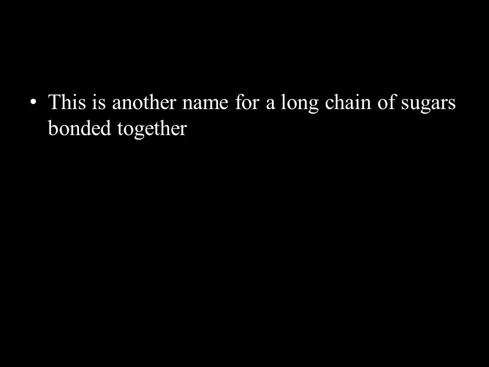 This is another name for a long chain of sugars bonded together