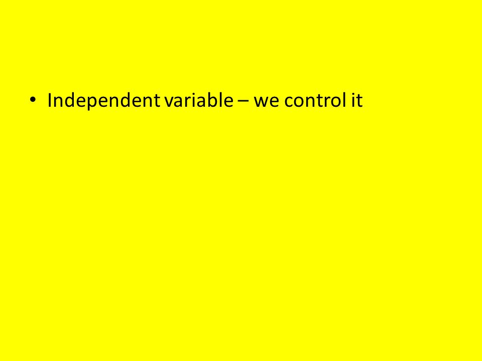 Independent variable – we control it