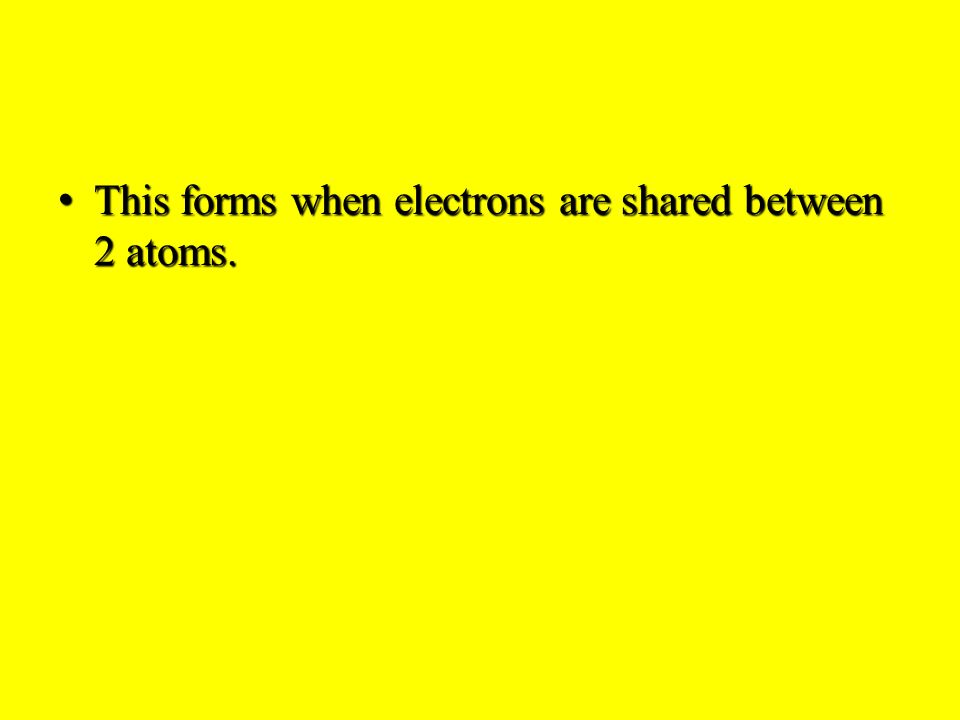 This forms when electrons are shared between 2 atoms.