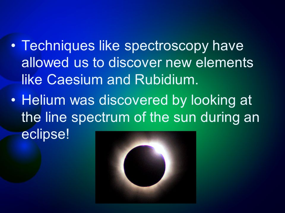 Techniques like spectroscopy have allowed us to discover new elements like Caesium and Rubidium.