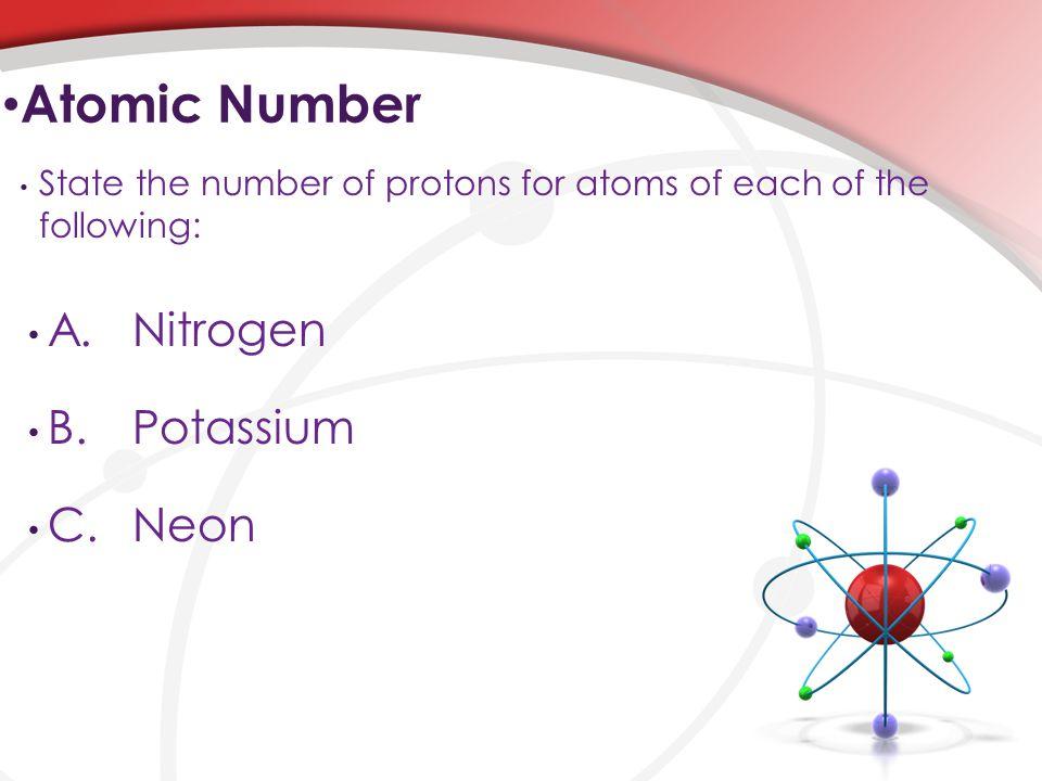 Atomic Number A. Nitrogen B. Potassium C. Neon