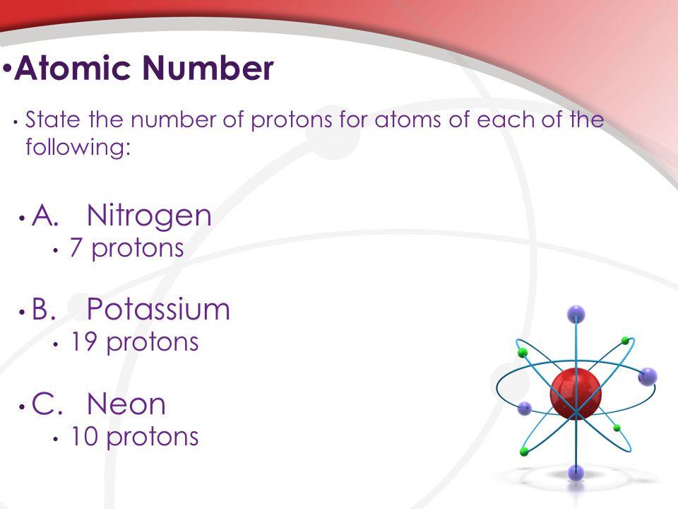 Atomic Number A. Nitrogen B. Potassium C. Neon 7 protons 19 protons