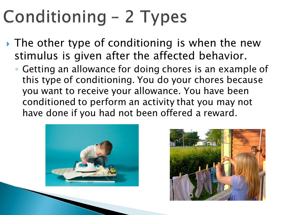 Conditioning – 2 Types The other type of conditioning is when the new stimulus is given after the affected behavior.