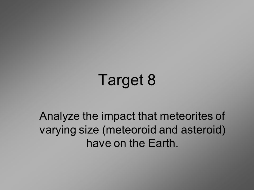 Target 8 Analyze the impact that meteorites of varying size (meteoroid and asteroid) have on the Earth.