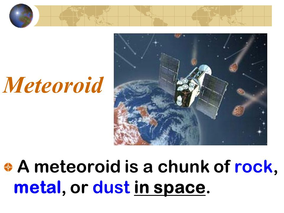 Meteoroid A meteoroid is a chunk of rock, metal, or dust in space.
