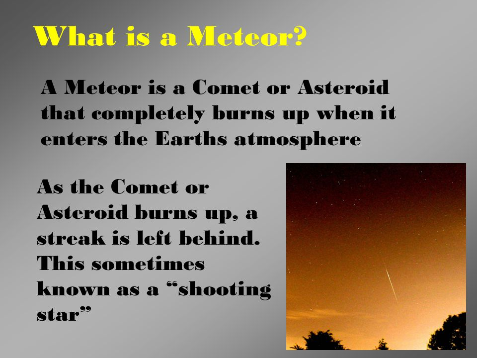 What is a Meteor A Meteor is a Comet or Asteroid that completely burns up when it enters the Earths atmosphere.