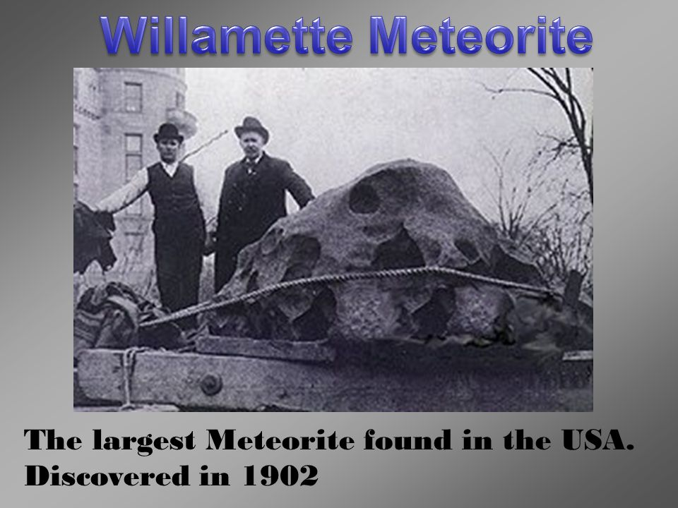 Willamette Meteorite The largest Meteorite found in the USA. Discovered in 1902